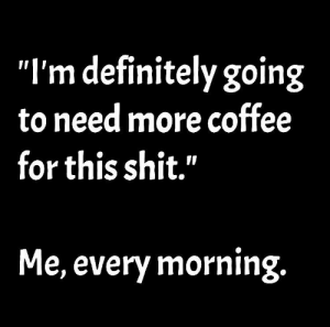 "Living the coffee life: ""I'm definitely going  to need more coffee  for this shit.""  Me, every morning Living the coffee life"