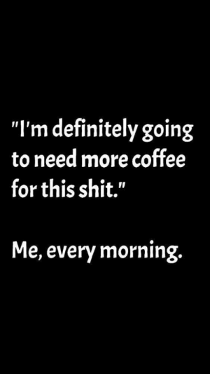 ": ""I'm definitely going  to need more coffee  for this shit.""  Me, every morning."
