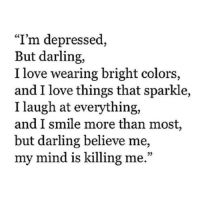 """Love, Smile, and Mind: """"I'm depressed,  But darling,  I love wearing bright colors,  and I love things that sparkle,  I laugh at everything,  and I smile more than most,  but darling believe me,  my mind is killing me."""""""