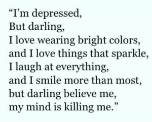 "Im Depressed: ""I'm depressed,  But darling,  I love wearing bright colors,  and I love things that sparkle,  I laugh at everything,  and I smile more than most,  but darling believe me,  my mind is killing me.""  25"
