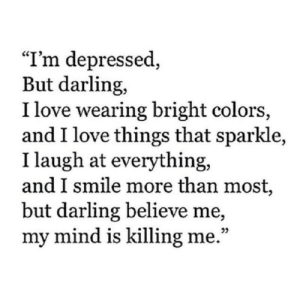 "Im Depressed: ""I'm depressed,  But darling,  I love wearing bright colors,  and I love things that sparkle,  I laugh at everything,  and I smile more than most,  but darling believe me,  my mind is killing me."""
