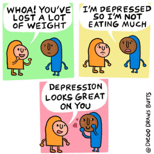 Diet [OC]: I'M DEPRESSED  SO I'M NOT  E ATING MUCH  WHOA! YOU'VE  LOST A LOT  OF WEIGHT  U  DEPRESSION  LOOKS GREAT  ON YOu  @DieGo DRAWS BUTTS Diet [OC]