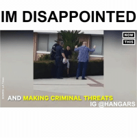 Disappointed, Memes, and 🤖: IM DISAPPOINTED  NOW  THIS  AND  MAKING CRIMINAL THREATS  IG @HANGAR Follow me (@hangars) for more! 💕 - - @hangars @hangars @hangars @hangars @hangars @hangars @hangars @hangars @hangars