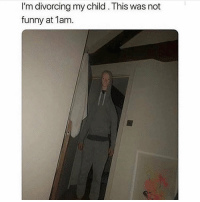Funny, Memes, and Wow: I'm divorcing my child. This was not  funny at 1am. wOW