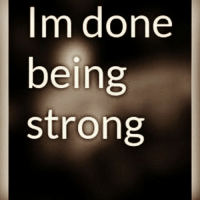 Im done  being  strong Guys today I decided that I.Am.Done Im Done....... Im done trying to be strong.... Im done fucking caring . Im done wanting to be okay. Im done loving everyone. Im just done...... Im done with life , living, breathing, being here I just give up.... Im sorry I cant stay strong ....... I give up...... ~em