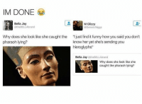"""Funny, Jay, and Http: IM DONE  Bella Jay  @theBELLAbrand  M Glizzy  @GenericNigga  Why does she look like she caught the  pharaoh lying?  """" just find it funny how you said you don't  know her yet she's sending you  hieroglyphs  Bella Jay @theBELLAbrand  Why does she look like she  caught the pharaoh lying? Like she dont know what snake-bird-cup implies http://ift.tt/2kwt026"""