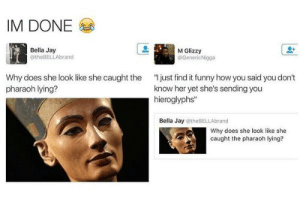 """Funny, Jay, and Snake: IM DONE  Bella Jay  @theBELLAbrand  M Glizzy  @GenericNigga  Why does she look like she caught the  pharaoh lying?  """" just find it funny how you said you don't  know her yet she's sending you  hieroglyphs  Bella Jay @theBELLAbrand  Why does she look like she  caught the pharaoh lying? Like she dont know what snake-bird-cup implies"""