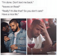"""GO LIKE/SHARE my I keep it real backup: """"I'm done. Don't text me back.""""  *leaves on Read  """"Really? It's like that? So you don't care?  Have a nice life.""""  IG:@ayee wassup GO LIKE/SHARE my I keep it real backup"""