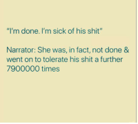 "done: ""I'm done. I'm sick of his shit""  Narrator: She was, in fact, not done &  went on to tolerate his shit a further  7900000 times"
