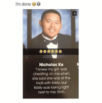 """Definitely a top 10 senior quote 😂: I'm done  Nicholas Ke  """"I knew my girl was  cheating on me when  she said she was at the  mall with Kristy, but  Kristy was laying right  next to me. Smh. Definitely a top 10 senior quote 😂"""