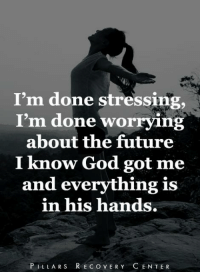 I'm done stressing,  I'm done worrying  about the future  I know God got me  and everything is  in his hands.  PILLAR S R EC OVERY C ENTER Place everything in God's hands....