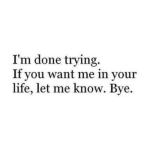 im done: I'm done trying.  If you want me in your  life, let me know. Bye.