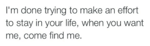 Life, Love, and Quotes: I'm done trying to make an effort  to stay in your life, when you want  me, come find me. Im done trying to make an effort to stay in your life   Follow for more relatable love and life quotes!!