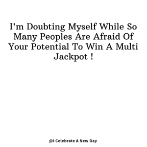new day: I'm Doubting Myself While So  Many Peoples Are Afraid Of  Your Potential To Win A Multi  Jackpot!  @I Celebrate A New Day