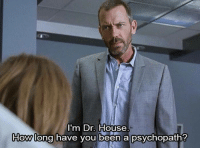 Doctors say the darndest things. http://bit.ly/29S9MkY: I'm Dr. House  How long have you been a psychopath? Doctors say the darndest things. http://bit.ly/29S9MkY