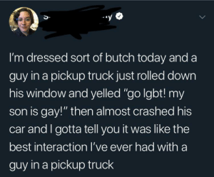 "Dad, Lgbt, and Memes: I'm dressed sort of butch today and a  guy in a pickup truck just rolled down  his window and yelled ""go lgbt! my  son is gay!"" then almost crashed his  car and I gotta tell you it was like the  best interaction I've ever had witha  guy in a pickup truck positive-memes: Wholesome Dad"