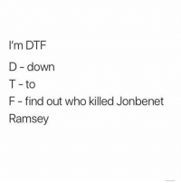 Dtf, Mean, and Girl Memes: I'm DTF  D - down  T -to  F- find out who killed Jonbenet  Ramsey I mean, we all know it was the brother.