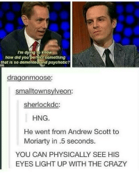 Lmao I once walked past Ryan Tubridy in milanos: I'm dying to knowA  how did you perfect something  that is so dementedland psychotic?  drag onmoose:  small townsylveon:  sherlock dc  HNG  He went from Andrew Scott to  Moriarty in .5 seconds.  YOU CAN PHYSICALLY SEE HIS  EYES LIGHT UP WITH THE CRAZY Lmao I once walked past Ryan Tubridy in milanos