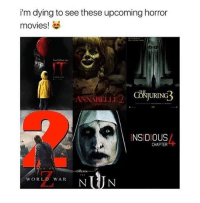 Fake, Memes, and Movies: i'm dying to see these upcoming horror  movies!  ANNABELLE  INSIDIOUS  CHAPTER  WORLD WAR HURRY UP PLEASE idc if this is real or fake if it's fake then they better make it!!!!