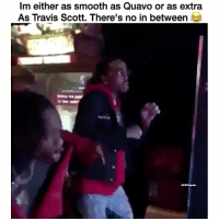 Funny, Quavo, and Smooth: Im either as smooth as Quavo or as extra  As Travis Scott. There's no in between Travis Tho 😂