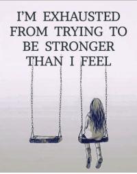 exhausted: I'M EXHAUSTED  FROM TRYING TO  BE STRONGER  THAN I FEEL