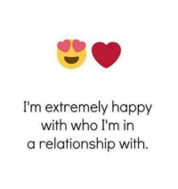 Memes, Happy, and Tag Someone: I'm extremely happy  with who I'm in  a relationship with. Tag Someone <3
