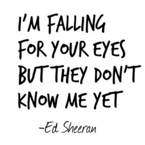 Ed Sheeran, Net, and For: I'M FALLING  FoR YOUR EYES  BUTTHEY DON'T  KNOW ME YET  -Ed Sheeran https://iglovequotes.net/