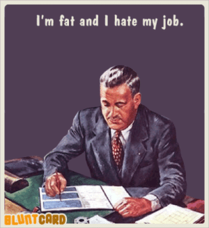 Funny, Free, and Mean: I'm fat and I hate my job.  BLUNTCARD More funny free online cards for kind of mean, self absorbed, drunks. Bluntcard.com