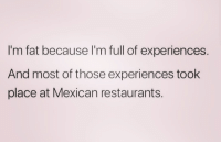 Im Fat: I'm fat because I'm full of experiences.  And most of those experiences took  place at Mexican restaurants.