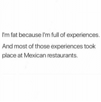 Lmao yupppp MexicansProblemas: I'm fat because l'm full of experiences.  And most of those experiences took  place at Mexican restaurants. Lmao yupppp MexicansProblemas