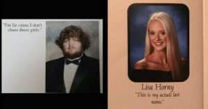 "Girls, Horny, and Chase: ""I'm fat cause I don't  chase these girls.""  Lisa Horny  This is my actual last  name. 36 Clever Senior Yearbook Quotes For The Senioritis-Sufferers"