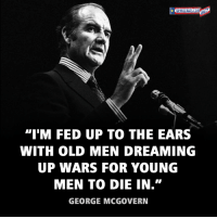 "Memes, Party, and Democratic Party: ""IM FED UP TO THE EARS  WITH OLD MEN DREAMING  UP WARS FOR YOUNG  MEN TO DIE IN.""  GEORGE MCGOVERN Senator George McGovern (July 19, 1922 – October 21, 2012) worked to end the Vietnam War and helped reform the Democratic Party to better represent minority groups. He ran for the U.S. presidency in 1972 but was defeated by incumbent Republican President Richard Nixon."