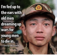 Old, Wars, and Fed Up: I'm fed up to  the ears with  old men  dreaming up  wars for  young men  to die in.  George McGovern
