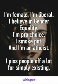 My kind of gal.: I'm female,l'm liberal  I believe in Gender  Equality  I'm pro choice.  I smoke pot  And I'm an atheist  I piss people off a lot  for simply existing.  whisper My kind of gal.