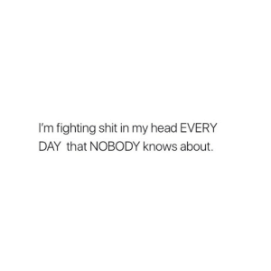 Head, Shit, and Fighting: I'm fighting shit in my head EVERY  DAY that NOBODY knows about