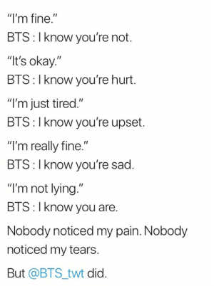 ": ""I'm fine.""  BTS: I know you're not.  It's okay.""  BTS: I know you're hurt.  ""I'm just tired.""  BIS: l Know you're upset.  ""I'm really fine.""  BIS:l Know you re sad.  ""I'm not lying.""  BTS:I know you are.  Nobody noticed my pain. Nobody  noticed my tears  But @BTS_twt did."