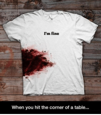 "Tumblr, Blog, and Table: I'm fine  When you hit the corner of a table... <p><a href=""https://novelty-gift-ideas.tumblr.com/post/174445370093/im-fine-t-shirt"" class=""tumblr_blog"">novelty-gift-ideas</a>:</p><blockquote><p><b><a href=""https://awesomage.com/im-fine-t-shirt/"">  I'm Fine T-Shirt</a><br/></b>  <br/></p></blockquote>"