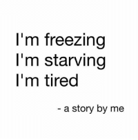 Story of my life Rp @mum_probs @mum_probs goodgirlwithbadthoughts 💅🏼: I'm freezing  I'm starving  l'm tired  a story by me Story of my life Rp @mum_probs @mum_probs goodgirlwithbadthoughts 💅🏼