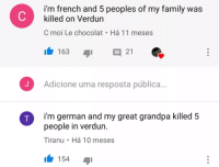French: i'm french and 5 peoples of my family was  killed on Verdun  C moi Le chocolat Há 11 meses  163 I 21  Adicione uma resposta pública..  i'm german and my great grandpa killed 5  people in verdun.  Tiranu Há 10 meses