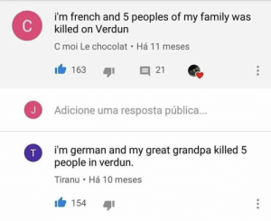moi: i'm french and 5 peoples of my family was  killed on Verdun  C moi Le chocolat . Há 11 meses  163 I 21  Adicione uma resposta pública...  i'm german and my great grandpa killed 5  people in verdun.  Tiranu Há 10 meses  154