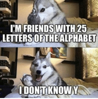 I don't know wtf lol cool haha lmao funny: IM FRIENDS WITH 25  LETTERSOFTHEALPHABET  IDONTKNOWY I don't know wtf lol cool haha lmao funny
