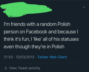 Facebook, Friends, and Twitter: I'm friends with a random Polish  person on Facebook and because l  think it's fun, I 'like' all of his statuses  even though they're in Polish  21:53 13/03/2013 Twitter Web Client  li View Tweet activity I was a pretty mad lad 6 years ago