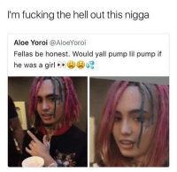 Blackpeopletwitter, Fucking, and Girl: I'm fucking the hell out this nigga  Aloe Yoroi @AloeYoroi  Fellas be honest. Would yall pump lil pump if  he was a girl  ゆゆ(公) (52) <p>Would ya? (via /r/BlackPeopleTwitter)</p>
