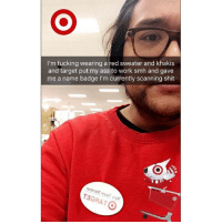 Ass, Fucking, and Funny: I'm fucking wearing a red sweater and khakis  and target put my ass to work smh and gave  me a name badge l'm currently scanning shit When in Rome...