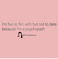 :): I'm fun to flirt with but not to date  because I'm a psychopath  @fuckboysfailures :)