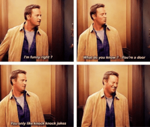 One of my favorite Chandler jokes ever: I'm funny right ?  What do you know?You're a door  You only like knock knock jokes One of my favorite Chandler jokes ever
