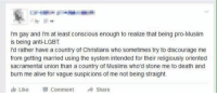 Memes, Im Gay, and 🤖: I'm gay and I'm at least conscious enough to realize that being pro-Muslim  is being anti-LGBT  I'd rather have a country of Christians who sometimes try to discourage me  from getting married using the system intended for their religiously oriented  sacramental union than a country of Muslims who'd stone me to death and  burn me alive for vague suspicions of me not being straight.  Like Comment  Share ~Amaranthine