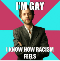 gay liberals: IM GAY  KNOW HOW RACISM  FEELS gay liberals