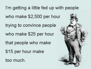 Me, too. You?: I'm getting a little fed up with people  who make $2,500 per hour  trying to convince people  who make $25 per hour  that people who make  $15 per hour make  too much. Me, too. You?