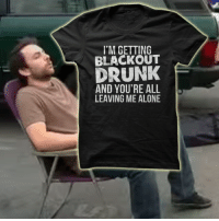 Being Alone, Drunk, and Memes: I'M GETTING  BLACKOUT  DRUNK  AND YOU'RE ALL  LEAVING ME ALONE We added a new shirt to the collection!  Check them out:  http://www.itsalways.com/always-sunny-shirts  #HolidayPlans #LastMinuteGift